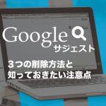 Googleサジェスト3つの削除方法と注意点!ベストな対策とは