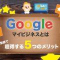 集客改善!Googleマイビジネスとは?登録で超得する5つのメリット