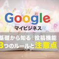 基礎から知る!Googleマイビジネスの投稿機能~3つのルールと注意点~