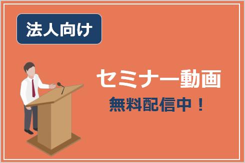 法人向け無料セミナー動画配信中!
