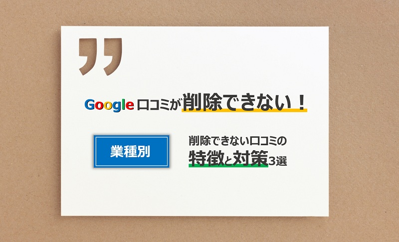 Google口コミが削除できない!業種別削除ができない口コミの特徴と対策3選