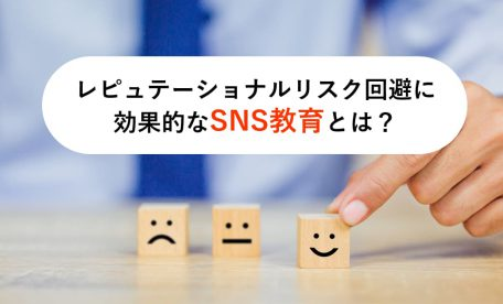 レピュテーショナルリスク回避に効果的なSNS教育とは?せっかくの教育を無駄にしないために!