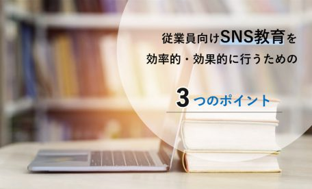 従業員向けSNS教育を効率的・効果的に行う3つのポイントとは?
